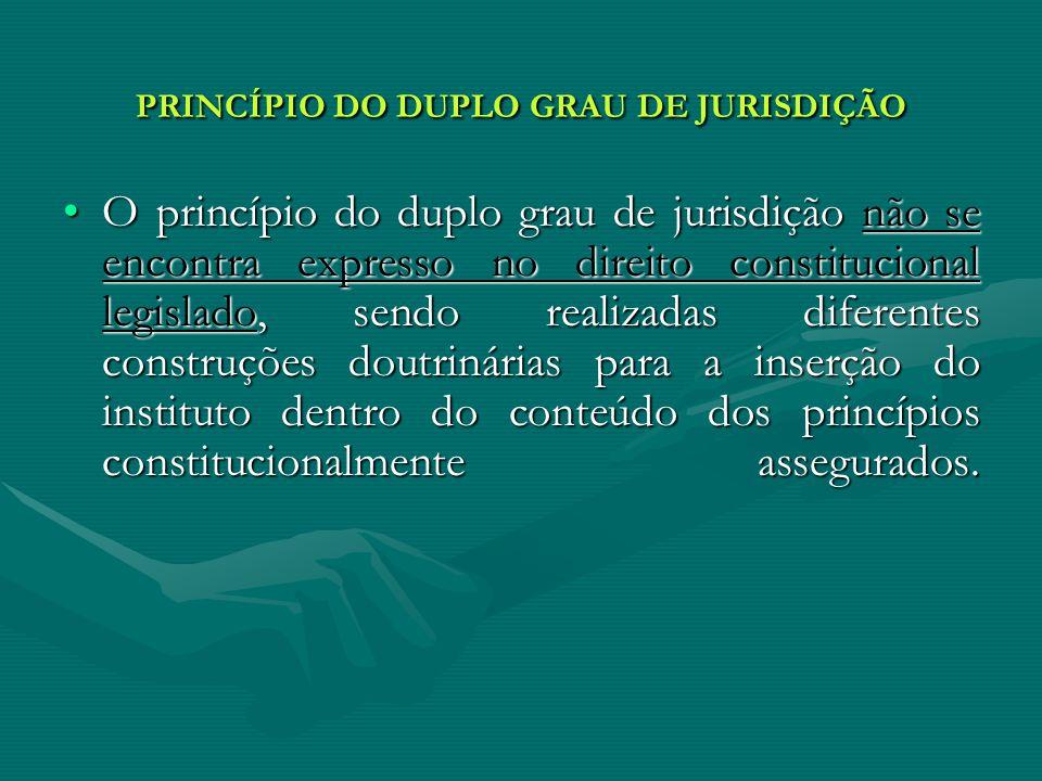 PRINCÍPIO DO DUPLO GRAU DE JURISDIÇÃO O princípio do duplo grau de jurisdição não se encontra expresso no direito constitucional legislado, sendo real