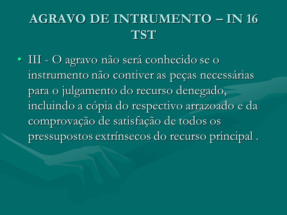 AGRAVO DE INTRUMENTO – IN 16 TST III - O agravo não será conhecido se o instrumento não contiver as peças necessárias para o julgamento do recurso denegado, incluindo a cópia do respectivo arrazoado e da comprovação de satisfação de todos os pressupostos extrínsecos do recurso principal.III - O agravo não será conhecido se o instrumento não contiver as peças necessárias para o julgamento do recurso denegado, incluindo a cópia do respectivo arrazoado e da comprovação de satisfação de todos os pressupostos extrínsecos do recurso principal.