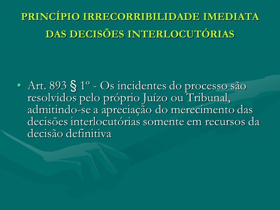 PRINCÍPIO IRRECORRIBILIDADE IMEDIATA DAS DECISÕES INTERLOCUTÓRIAS Art. 893 § 1º - Os incidentes do processo são resolvidos pelo próprio Juízo ou Tribu