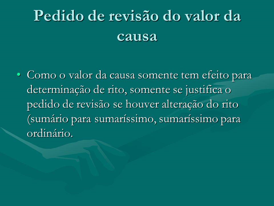 Pedido de revisão do valor da causa Como o valor da causa somente tem efeito para determinação de rito, somente se justifica o pedido de revisão se ho