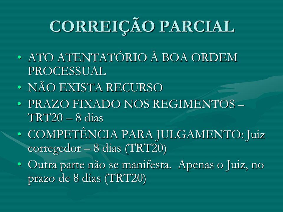 CORREIÇÃO PARCIAL ATO ATENTATÓRIO À BOA ORDEM PROCESSUALATO ATENTATÓRIO À BOA ORDEM PROCESSUAL NÃO EXISTA RECURSONÃO EXISTA RECURSO PRAZO FIXADO NOS REGIMENTOS – TRT20 – 8 diasPRAZO FIXADO NOS REGIMENTOS – TRT20 – 8 dias COMPETÊNCIA PARA JULGAMENTO: Juiz corregedor – 8 dias (TRT20)COMPETÊNCIA PARA JULGAMENTO: Juiz corregedor – 8 dias (TRT20) Outra parte não se manifesta.