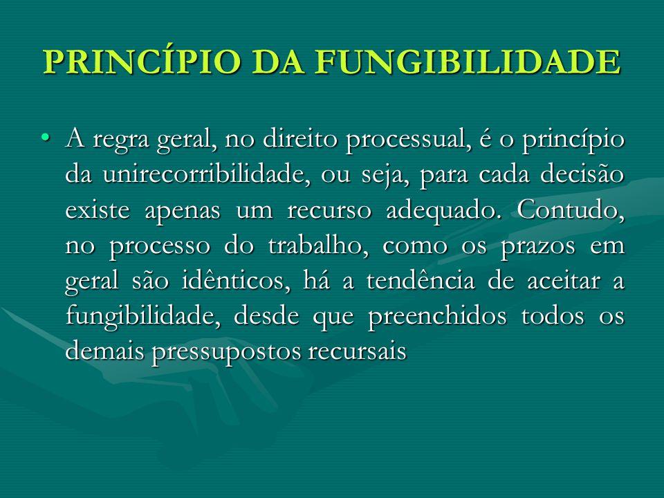PRINCÍPIO DA FUNGIBILIDADE A regra geral, no direito processual, é o princípio da unirecorribilidade, ou seja, para cada decisão existe apenas um recurso adequado.