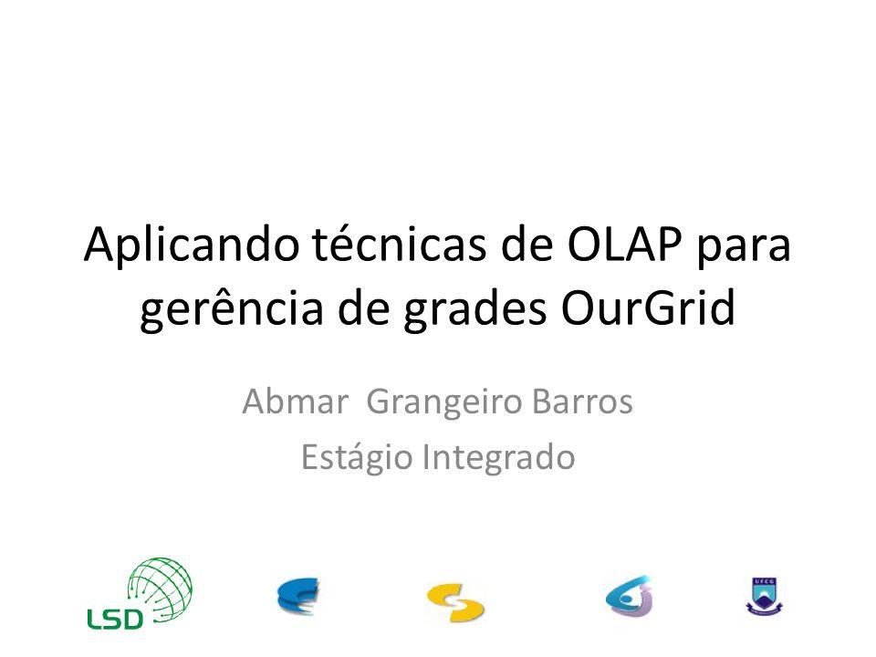 Aplicando técnicas de OLAP para gerência de grades OurGrid Abmar Grangeiro Barros Estágio Integrado