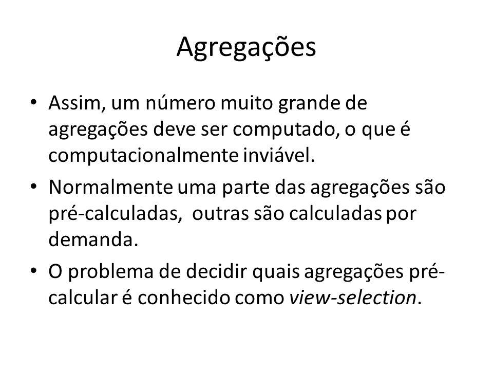 Agregações Assim, um número muito grande de agregações deve ser computado, o que é computacionalmente inviável. Normalmente uma parte das agregações s