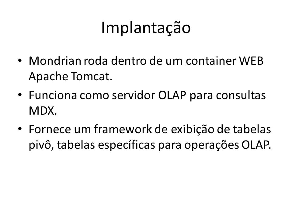 Implantação Mondrian roda dentro de um container WEB Apache Tomcat. Funciona como servidor OLAP para consultas MDX. Fornece um framework de exibição d