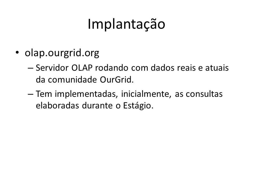 olap.ourgrid.org – Servidor OLAP rodando com dados reais e atuais da comunidade OurGrid. – Tem implementadas, inicialmente, as consultas elaboradas du