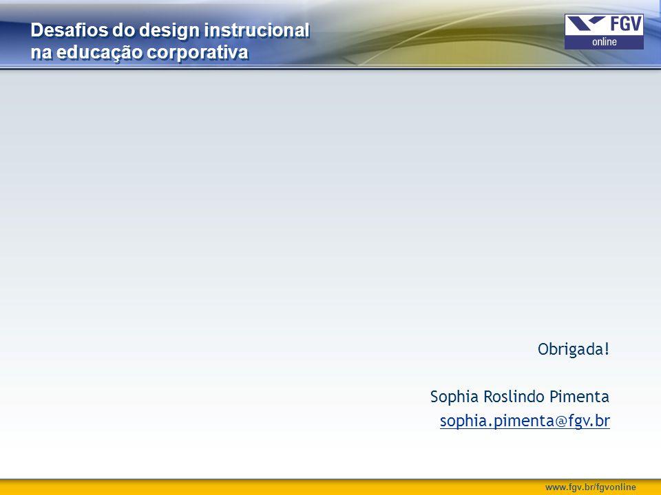 www.fgv.br/fgvonline Desafios do design instrucional na educação corporativa Obrigada! Sophia Roslindo Pimenta sophia.pimenta@fgv.br