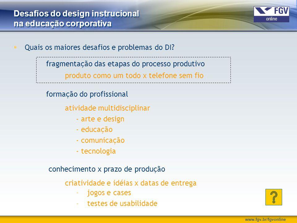 www.fgv.br/fgvonline Desafios do design instrucional na educação corporativa  Quais os maiores desafios e problemas do DI? fragmentação das etapas do