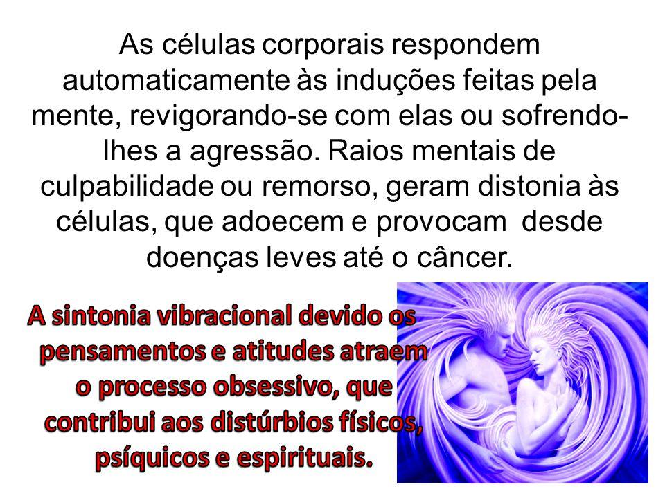 As células corporais respondem automaticamente às induções feitas pela mente, revigorando-se com elas ou sofrendo- lhes a agressão. Raios mentais de c