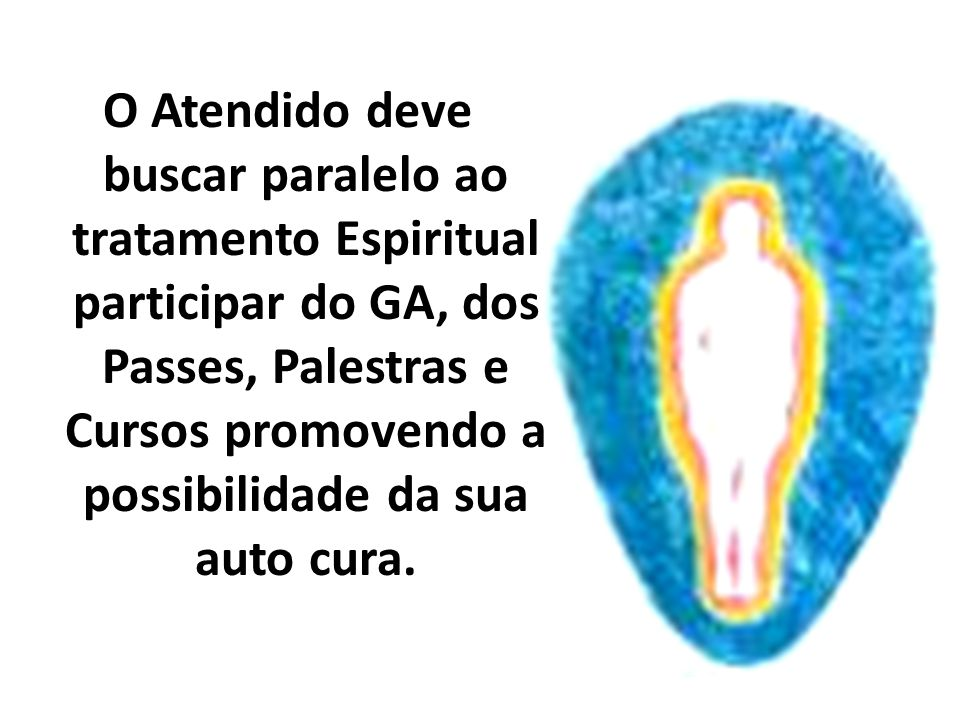 O Atendido deve buscar paralelo ao tratamento Espiritual participar do GA, dos Passes, Palestras e Cursos promovendo a possibilidade da sua auto cura.