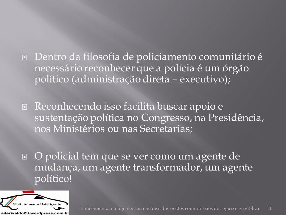  Dentro da filosofia de policiamento comunitário é necessário reconhecer que a polícia é um órgão político (administração direta – executivo);  Reco