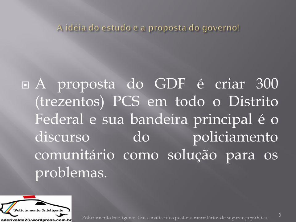  A proposta do GDF é criar 300 (trezentos) PCS em todo o Distrito Federal e sua bandeira principal é o discurso do policiamento comunitário como solu