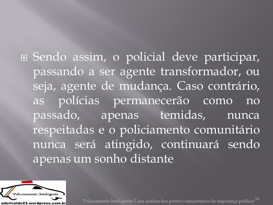  Sendo assim, o policial deve participar, passando a ser agente transformador, ou seja, agente de mudança. Caso contrário, as polícias permanecerão c