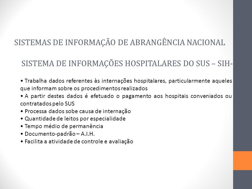 SISTEMA DE INFORMAÇÕES HOSPITALARES DO SUS – SIH-SUS SISTEMAS DE INFORMAÇÃO DE ABRANGÊNCIA NACIONAL Trabalha dados referentes às internações hospitala