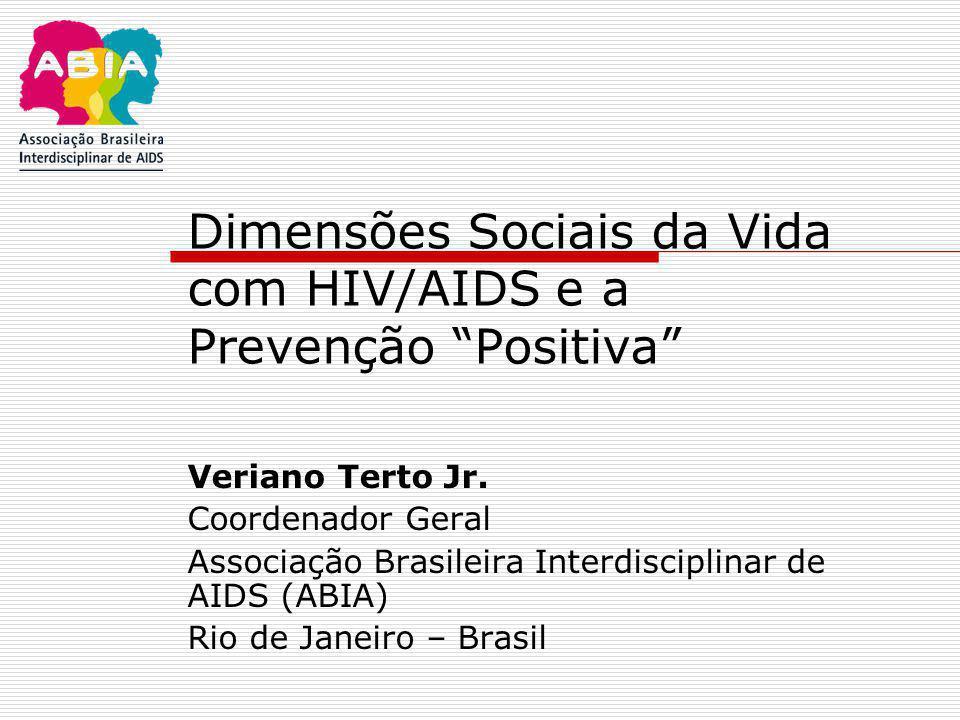 """Dimensões Sociais da Vida com HIV/AIDS e a Prevenção """"Positiva"""" Veriano Terto Jr. Coordenador Geral Associação Brasileira Interdisciplinar de AIDS (AB"""