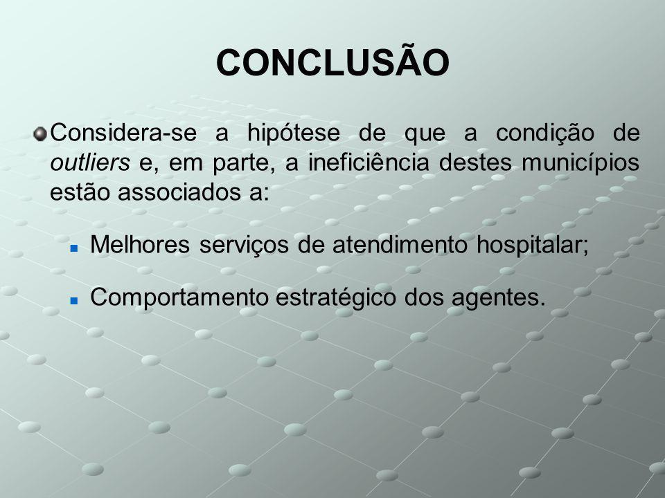 CONCLUSÃO Considera-se a hipótese de que a condição de outliers e, em parte, a ineficiência destes municípios estão associados a: Melhores serviços de atendimento hospitalar; Comportamento estratégico dos agentes.