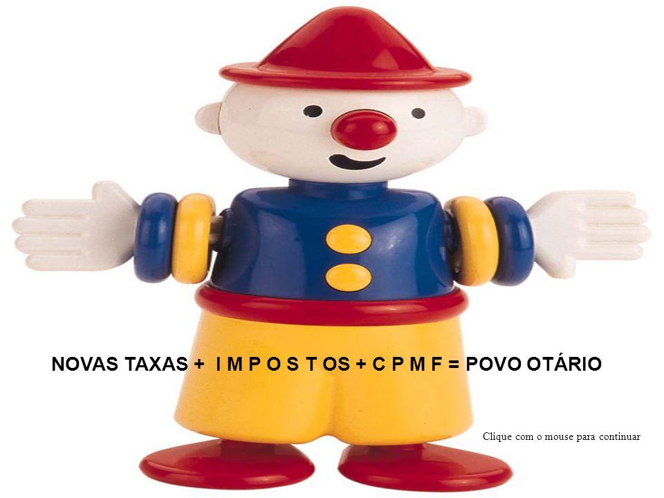 NOVAS TAXAS + I M P O S T OS + C P M F = POVO OTÁRIO Clique com o mouse para continuar