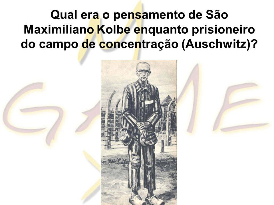 Qual era o pensamento de São Maximiliano Kolbe enquanto prisioneiro do campo de concentração (Auschwitz)?
