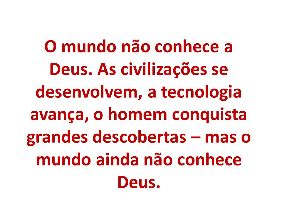 O mundo não conhece a Deus. As civilizações se desenvolvem, a tecnologia avança, o homem conquista grandes descobertas – mas o mundo ainda não conhece