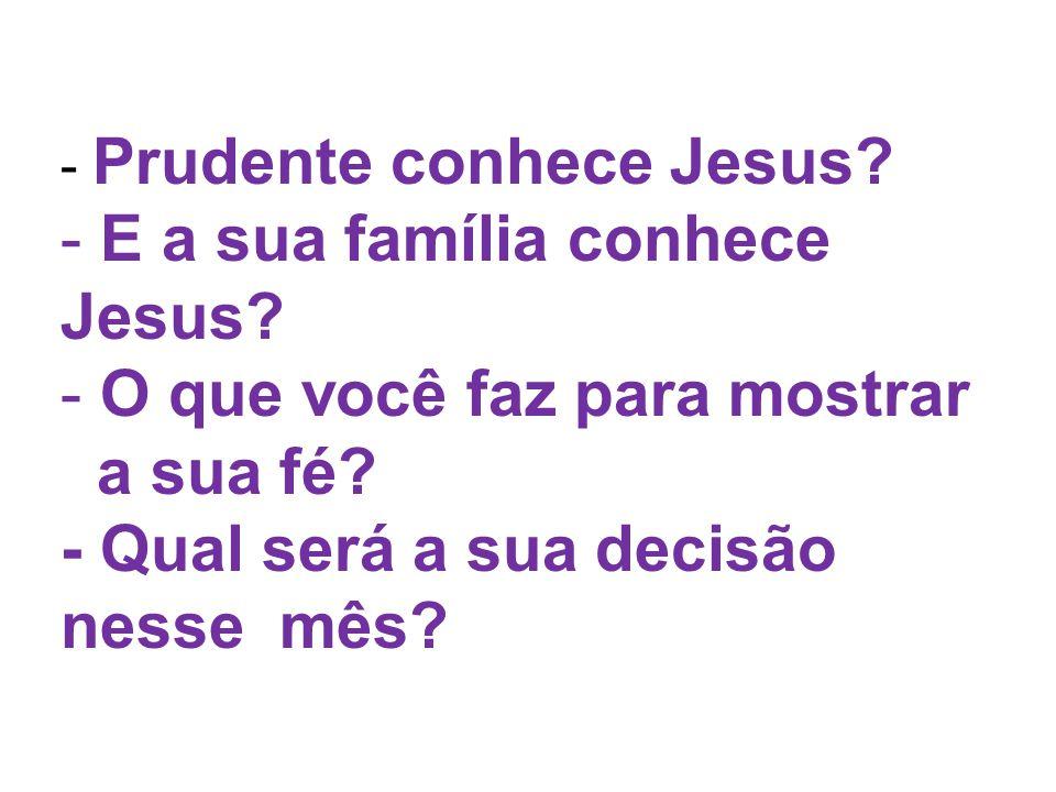 - Prudente conhece Jesus? - E a sua família conhece Jesus? - O que você faz para mostrar a sua fé? - Qual será a sua decisão nesse mês?