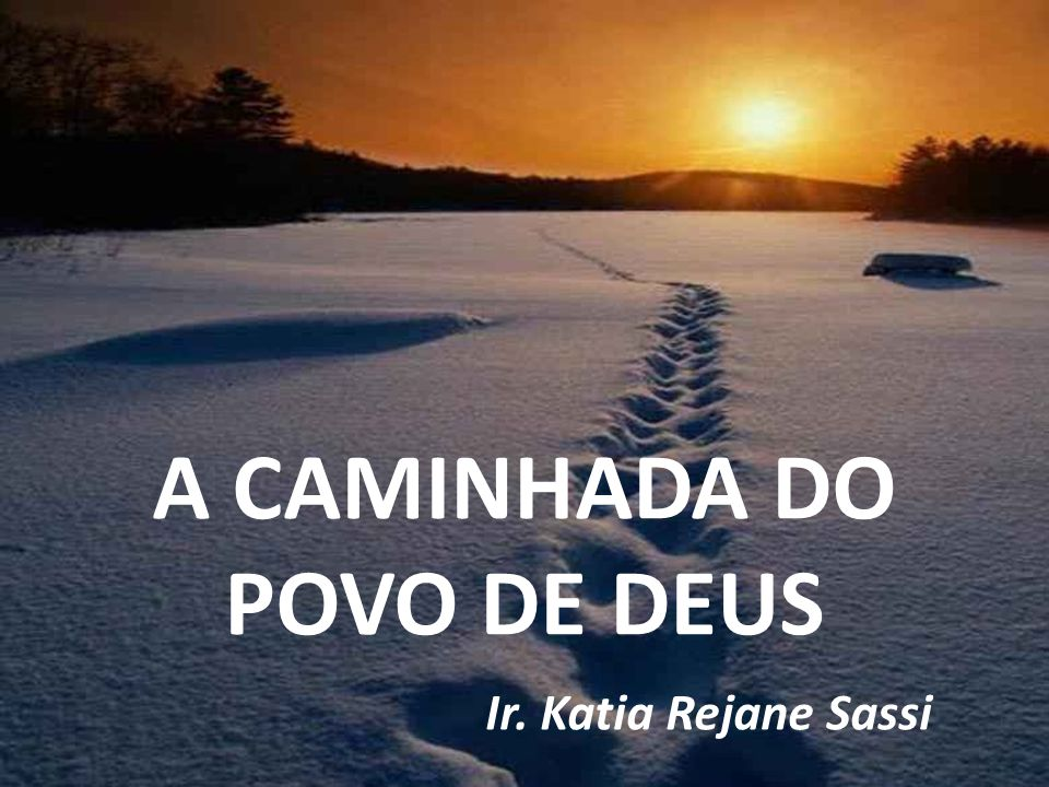 A CAMINHADA DO POVO DE DEUS Ir. Katia Rejane Sassi