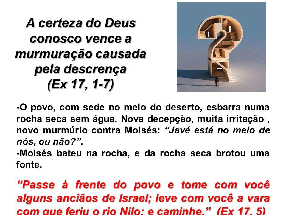 A certeza do Deus conosco vence a murmuração causada pela descrença (Ex 17, 1-7) -O povo, com sede no meio do deserto, esbarra numa rocha seca sem águ