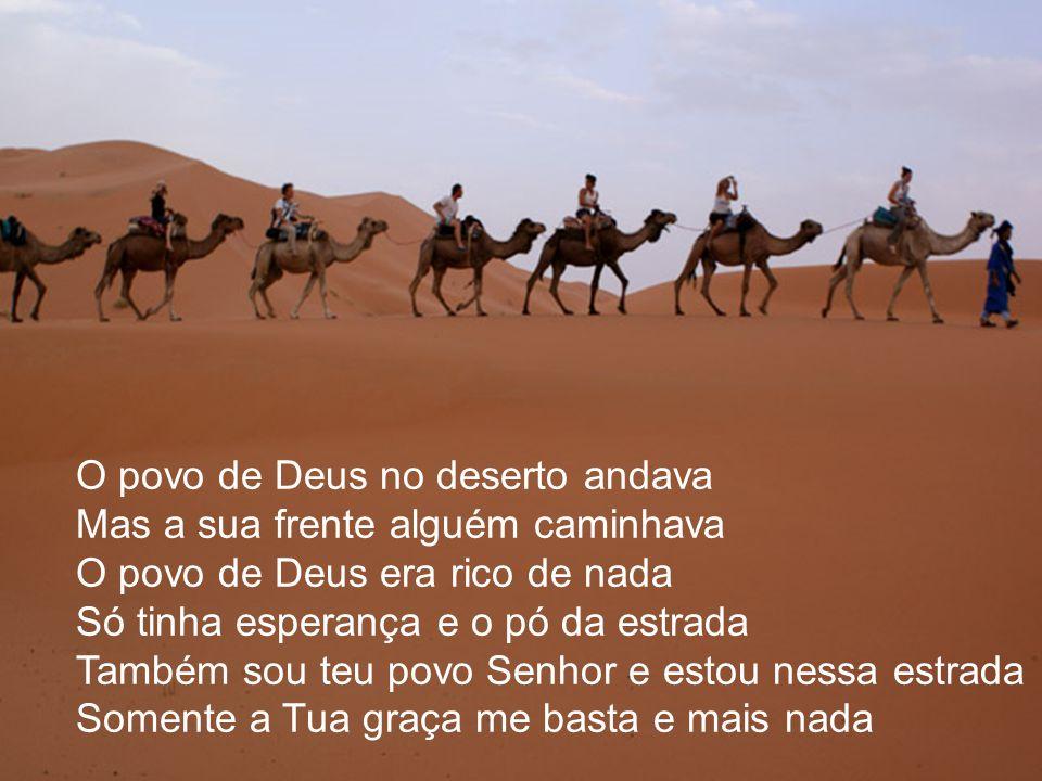 O povo de Deus no deserto andava Mas a sua frente alguém caminhava O povo de Deus era rico de nada Só tinha esperança e o pó da estrada Também sou teu