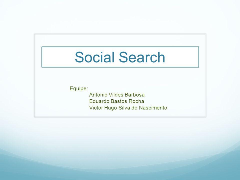 Social Search Equipe: Antonio Vildes Barbosa Eduardo Bastos Rocha Victor Hugo Silva do Nascimento