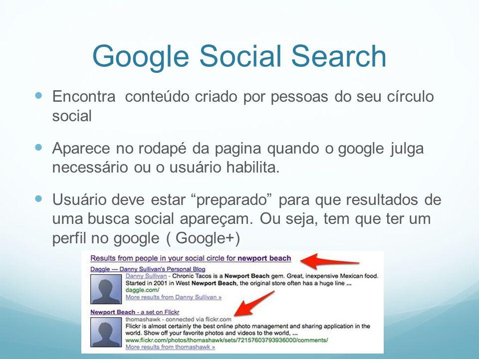 Google Social Search Encontra conteúdo criado por pessoas do seu círculo social Aparece no rodapé da pagina quando o google julga necessário ou o usuário habilita.
