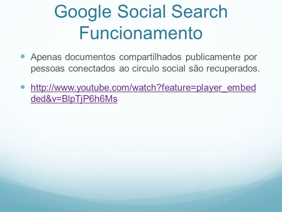 Google Social Search Funcionamento Apenas documentos compartilhados publicamente por pessoas conectados ao circulo social são recuperados.