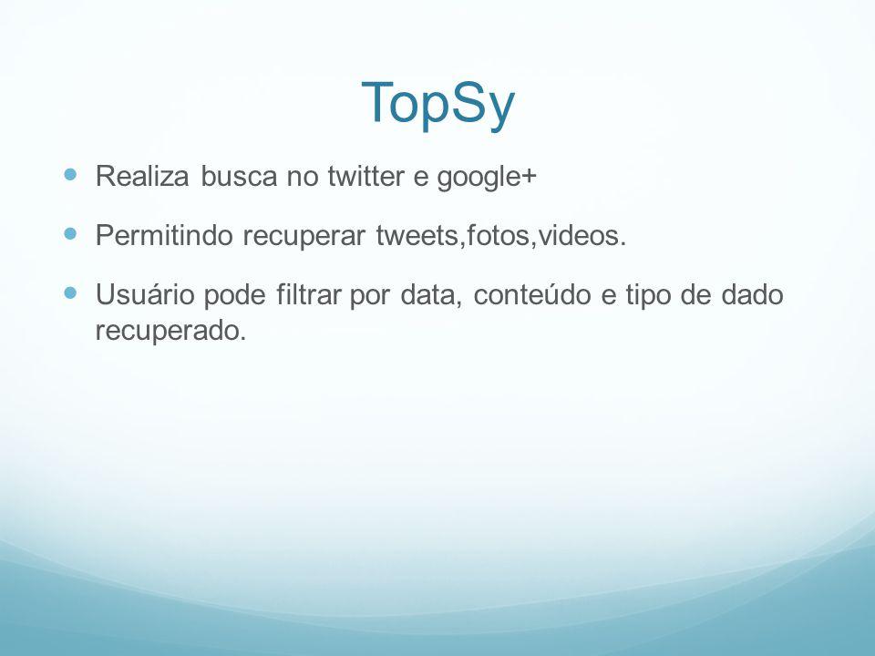 TopSy Realiza busca no twitter e google+ Permitindo recuperar tweets,fotos,videos.