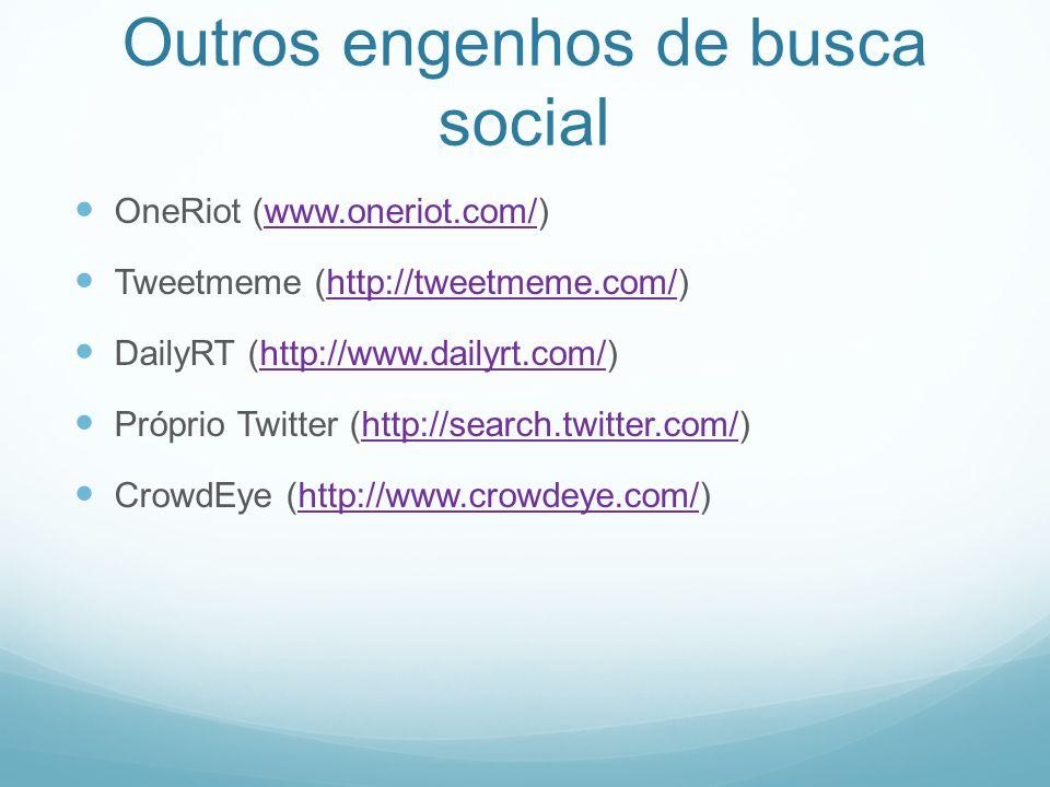 Outros engenhos de busca social OneRiot (www.oneriot.com/)www.oneriot.com/ Tweetmeme (http://tweetmeme.com/)http://tweetmeme.com/ DailyRT (http://www.dailyrt.com/)http://www.dailyrt.com/ Próprio Twitter (http://search.twitter.com/)http://search.twitter.com/ CrowdEye (http://www.crowdeye.com/)http://www.crowdeye.com/