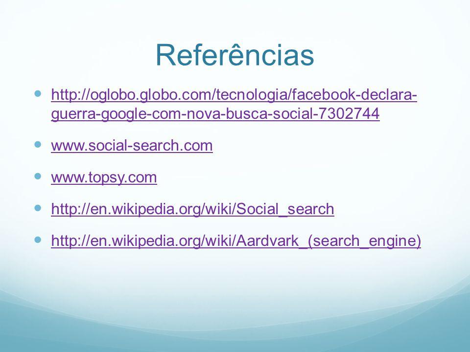 Referências http://oglobo.globo.com/tecnologia/facebook-declara- guerra-google-com-nova-busca-social-7302744 http://oglobo.globo.com/tecnologia/facebook-declara- guerra-google-com-nova-busca-social-7302744 www.social-search.com www.topsy.com http://en.wikipedia.org/wiki/Social_search http://en.wikipedia.org/wiki/Aardvark_(search_engine)
