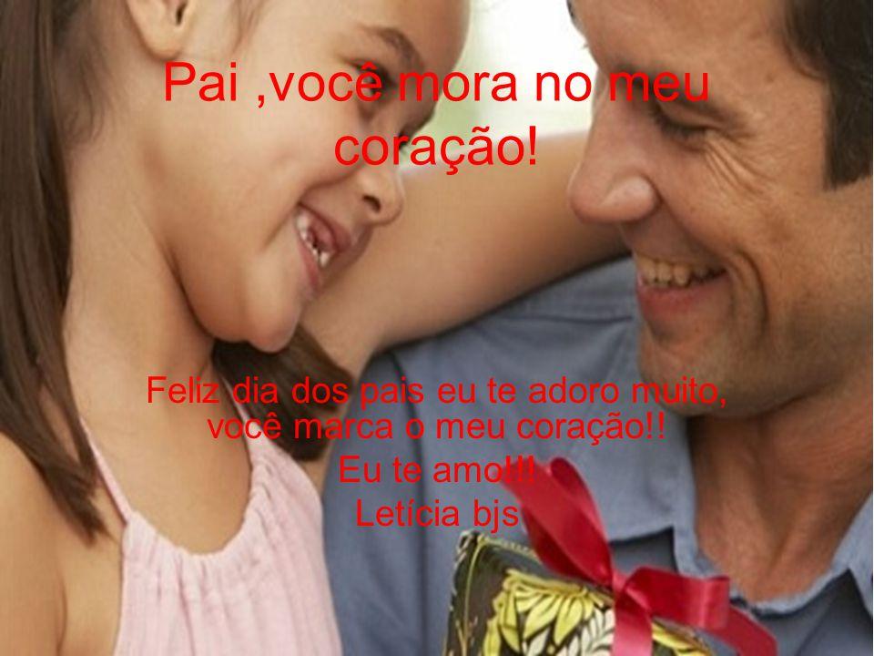 Pai,você mora no meu coração! Feliz dia dos pais eu te adoro muito, você marca o meu coração!! Eu te amo!!! Letícia bjs