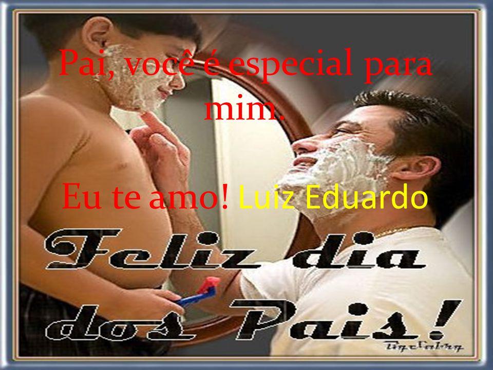 Pai, você é especial para mim. Eu te amo! Luiz Eduardo