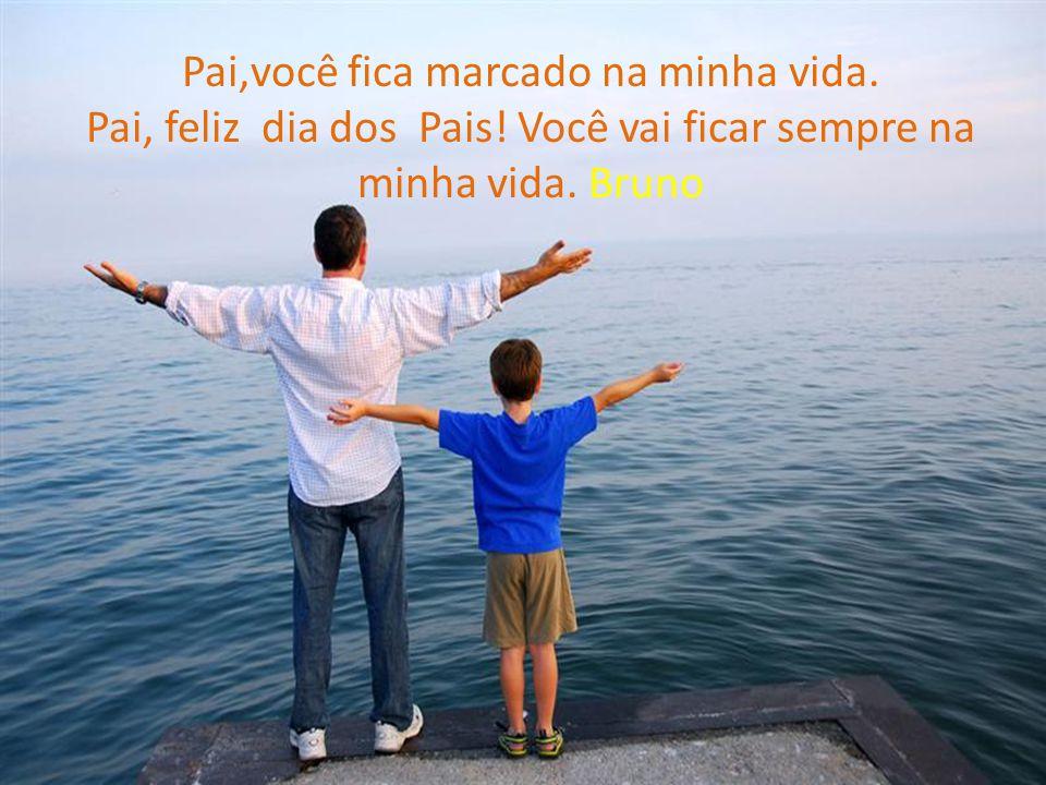 Pai,você fica marcado na minha vida. Pai, feliz dia dos Pais! Você vai ficar sempre na minha vida. Bruno