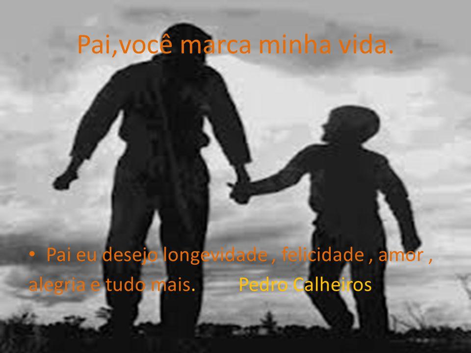 Pai,você marca minha vida. Pai eu desejo longevidade, felicidade, amor, alegria e tudo mais. Pedro Calheiros