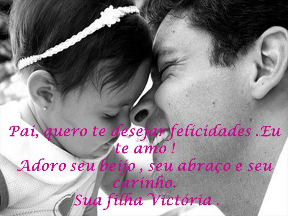 Pai, quero te desejar felicidades.Eu te amo ! Adoro seu beijo, seu abraço e seu carinho. Sua filha Victória.