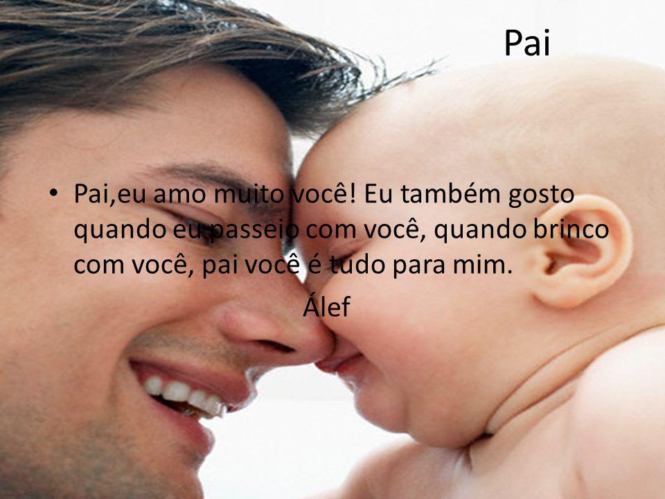 Pai Pai,eu amo muito você! Eu também gosto quando eu passeio com você, quando brinco com você, pai você é tudo para mim. Álef