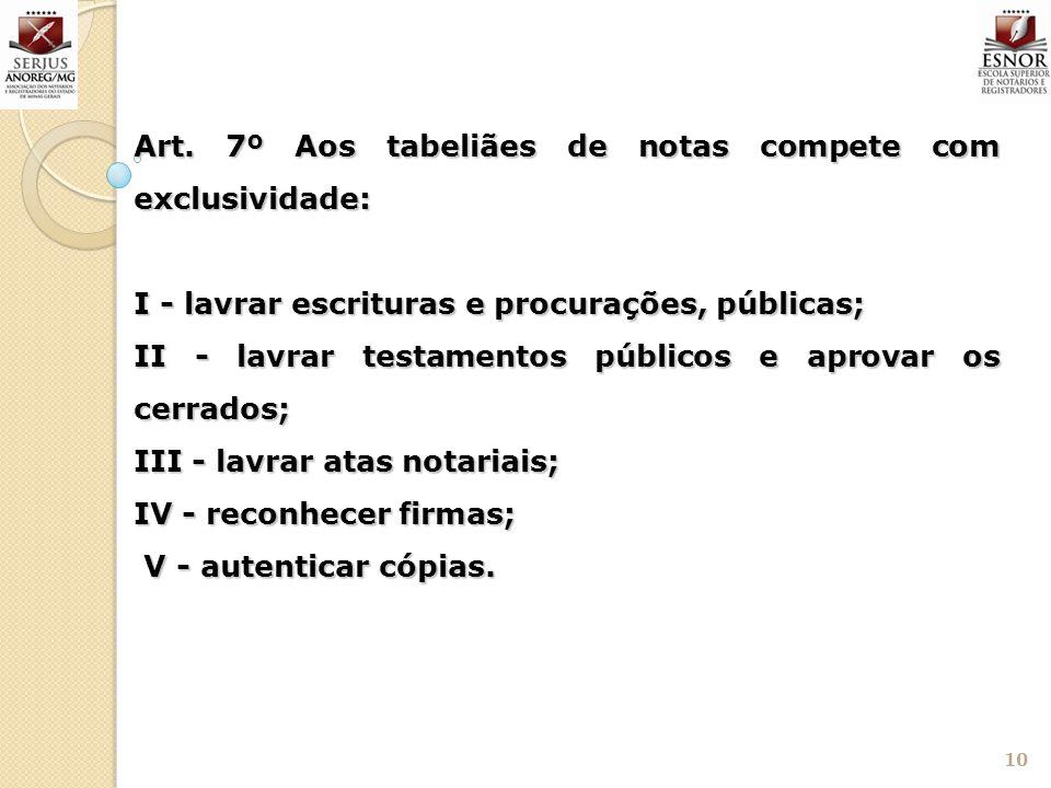 10 Art. 7º Aos tabeliães de notas compete com exclusividade: I - lavrar escrituras e procurações, públicas; II - lavrar testamentos públicos e aprovar