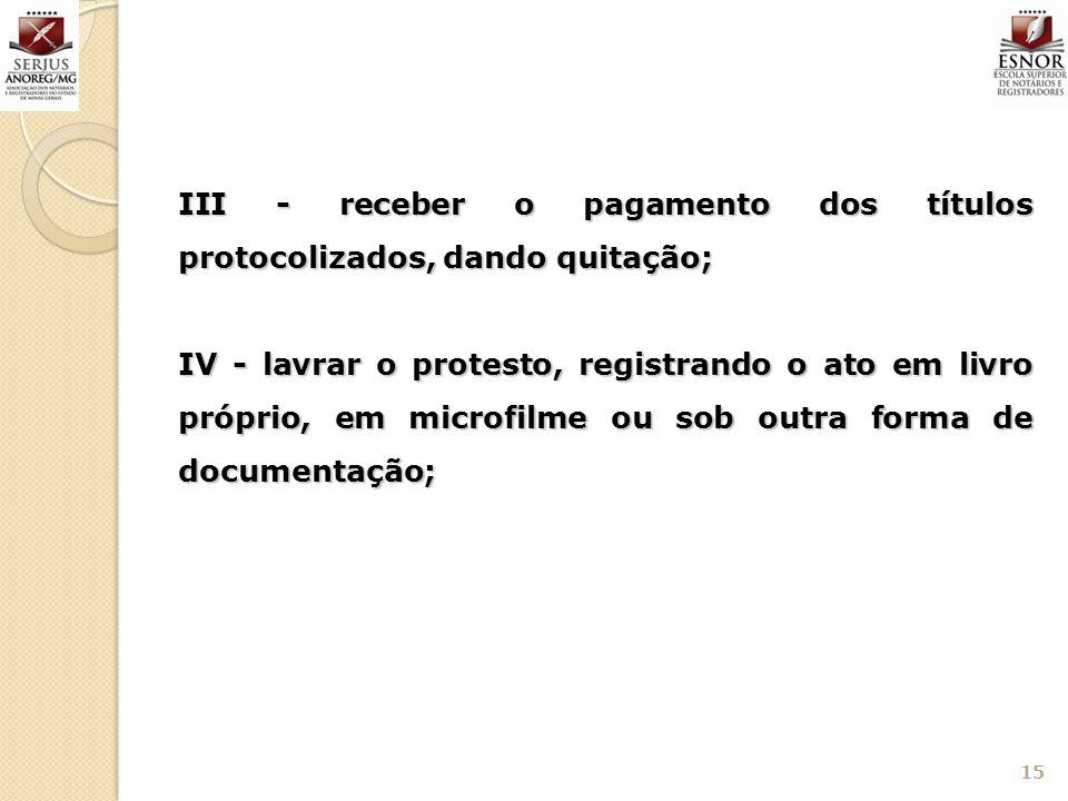 III - receber o pagamento dos títulos protocolizados, dando quitação; IV - lavrar o protesto, registrando o ato em livro próprio, em microfilme ou sob
