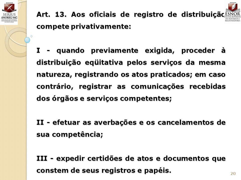 20 Art. 13. Aos oficiais de registro de distribuição compete privativamente: I - quando previamente exigida, proceder à distribuição eqüitativa pelos