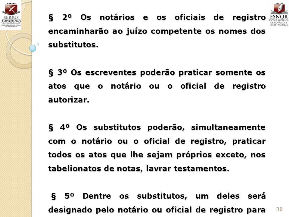 30 § 2º Os notários e os oficiais de registro encaminharão ao juízo competente os nomes dos substitutos. § 3º Os escreventes poderão praticar somente