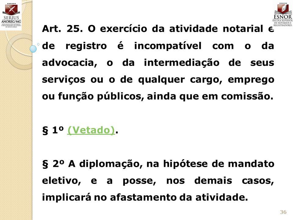 36 Art. 25. O exercício da atividade notarial e de registro é incompatível com o da advocacia, o da intermediação de seus serviços ou o de qualquer ca