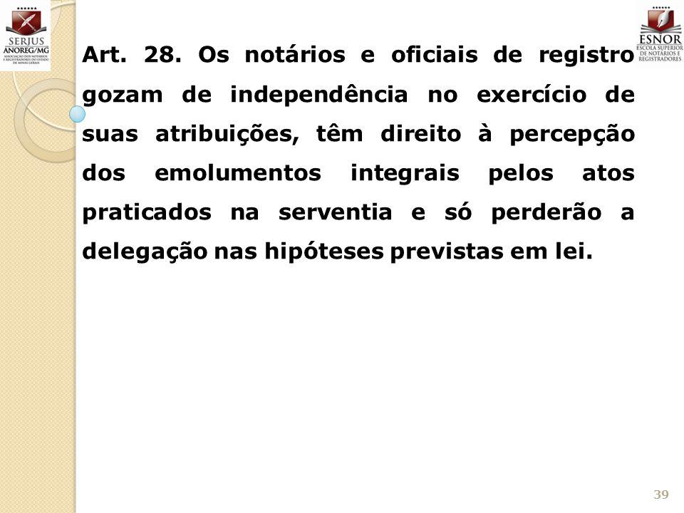 39 Art. 28. Os notários e oficiais de registro gozam de independência no exercício de suas atribuições, têm direito à percepção dos emolumentos integr