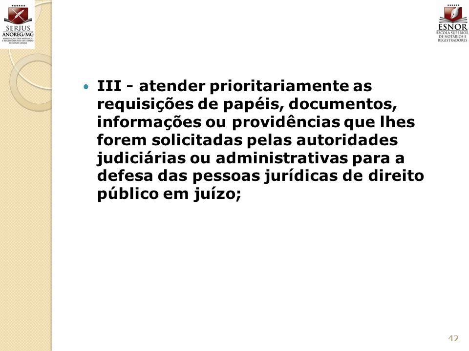 III - atender prioritariamente as requisições de papéis, documentos, informações ou providências que lhes forem solicitadas pelas autoridades judiciár
