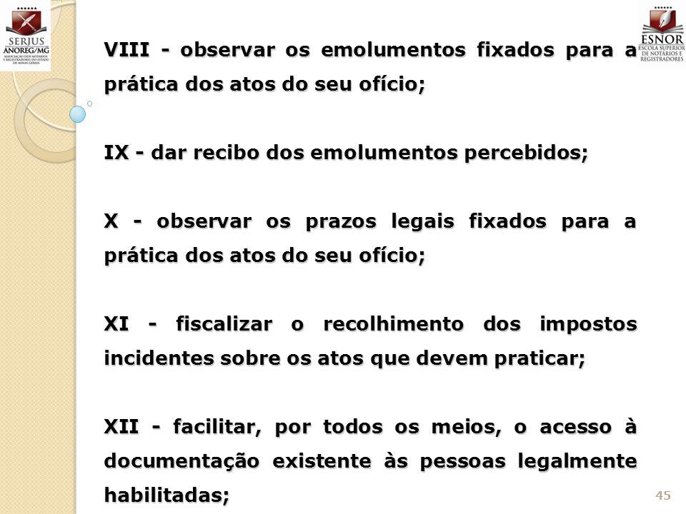 45 VIII - observar os emolumentos fixados para a prática dos atos do seu ofício; IX - dar recibo dos emolumentos percebidos; X - observar os prazos le