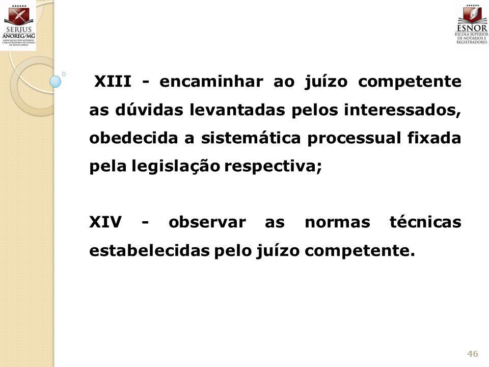 46 XIII - encaminhar ao juízo competente as dúvidas levantadas pelos interessados, obedecida a sistemática processual fixada pela legislação respectiv