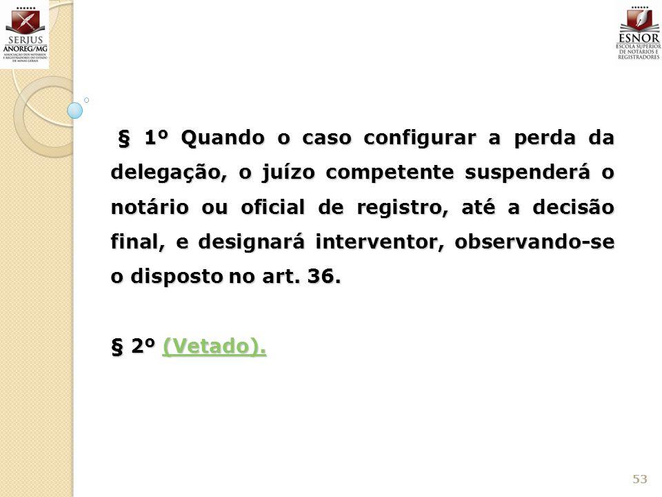 53 § 1º Quando o caso configurar a perda da delegação, o juízo competente suspenderá o notário ou oficial de registro, até a decisão final, e designar