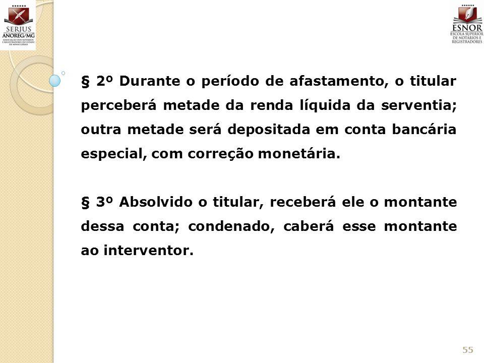 55 § 2º Durante o período de afastamento, o titular perceberá metade da renda líquida da serventia; outra metade será depositada em conta bancária esp